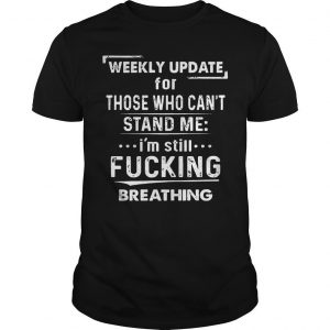 Weekly Update For Those Who Can't Stand Me I'm Still Fucking Breathing Shirt