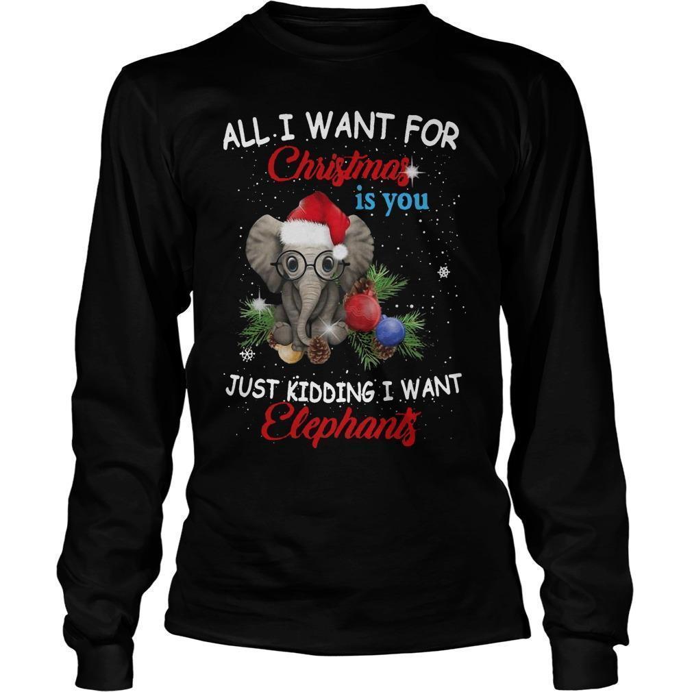 All I Want For Christmas Is You Just Kidding I Want Elephants Longsleeve