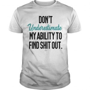 Don't Underestimate My Ability To Find Shit Out Shirt