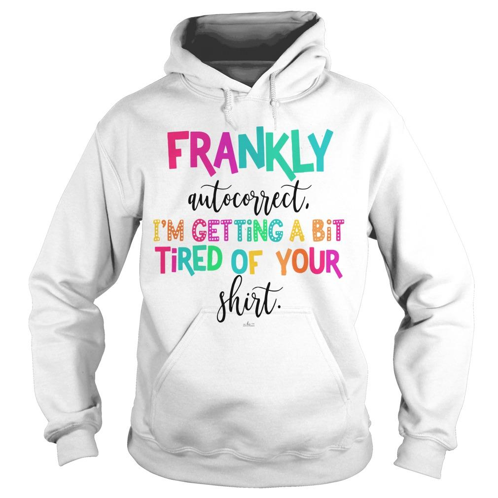 Frankly Auto Correct I'm Getting A Bit Tired Of Your Hoodie