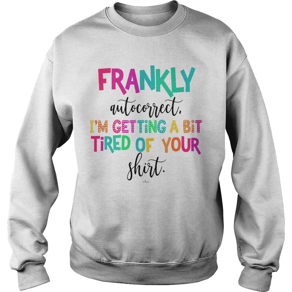 Frankly Auto Correct I'm Getting A Bit Tired Of Your Sweater