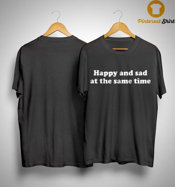 Happy And Sad At The Same Time Shirt