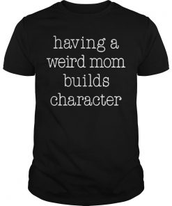Having A Weird Mom Builds Character Shirt