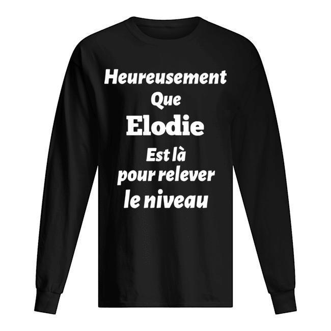 Heureusement Que Elodie Est Là Pour Relever Le Niveau Longsleeve