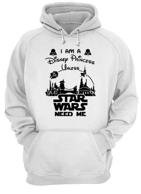 I Am Disney Princess Unless Star Wars Need Me Hoodie