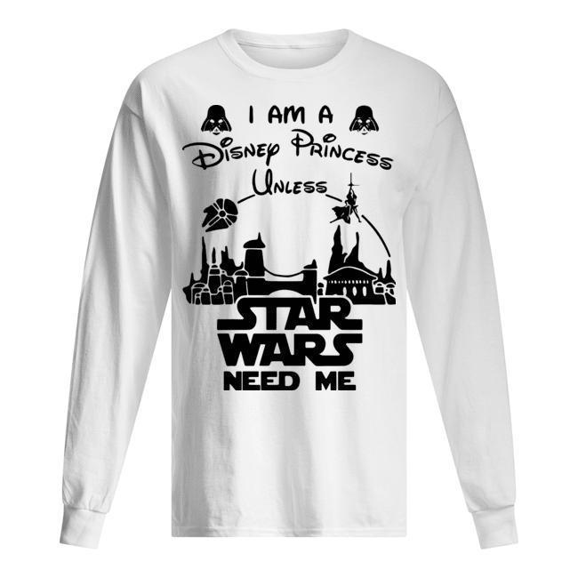 I Am Disney Princess Unless Star Wars Need Me Longsleeve