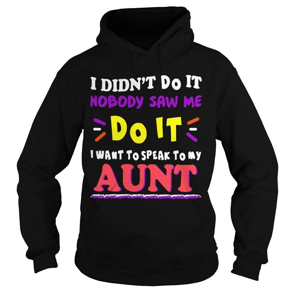 I Didn't Do It Nobody Saw Me Do It I Want To Speak To My Aunt Hoodie