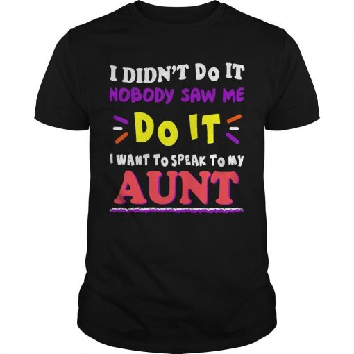 I Didn't Do It Nobody Saw Me Do It I Want To Speak To My Aunt Shirt