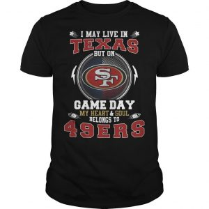 I May Live In Texas But On Game Day My Heart And Soul Belongs To 49ers Shirt
