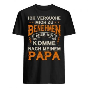 Ich Versuche Mich Zu Benehmen Aber Ich Komme Nach Meinem Papa Shirt