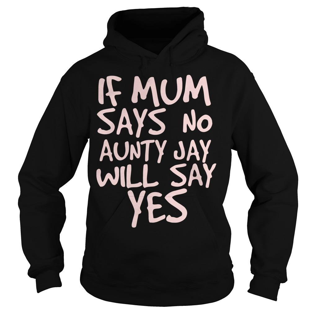 If Mum Says No Aunty Jay Will Say Yes Hoodie