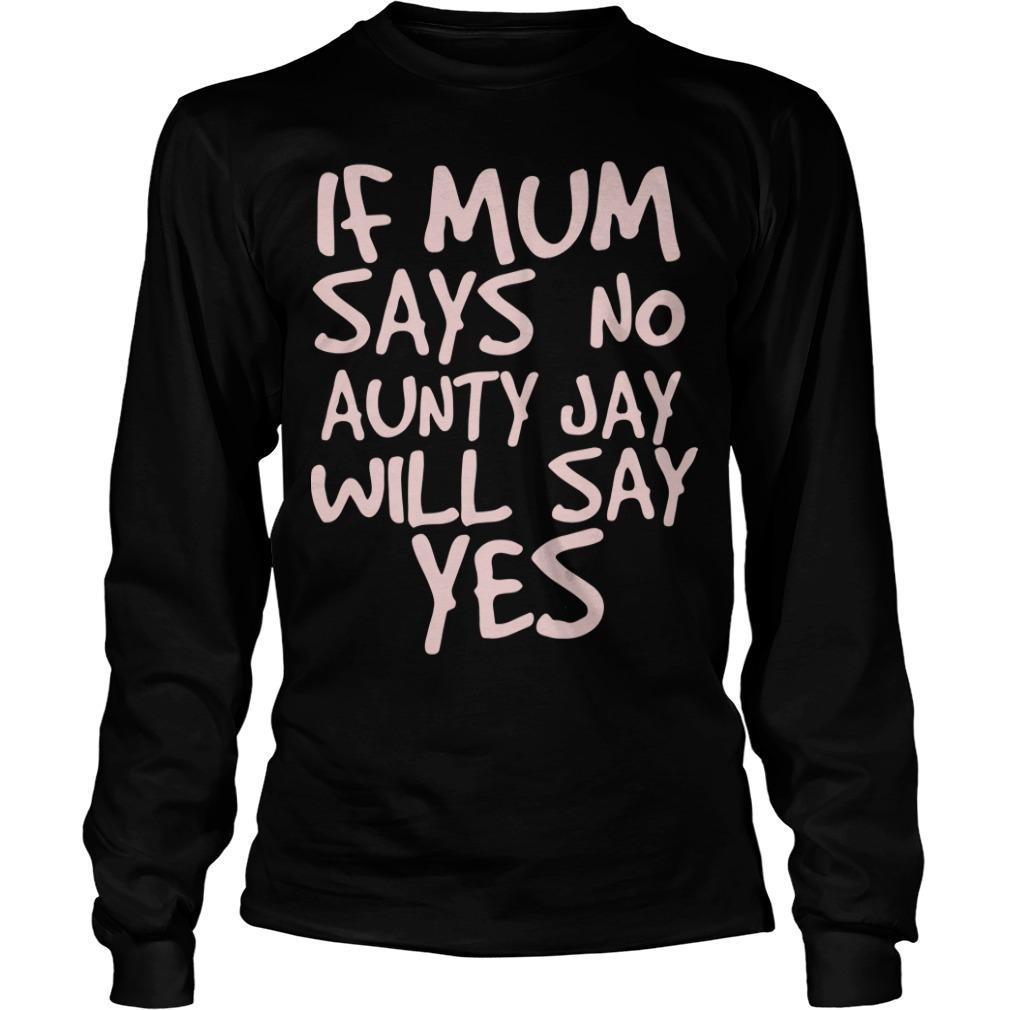 If Mum Says No Aunty Jay Will Say Yes Longsleeve