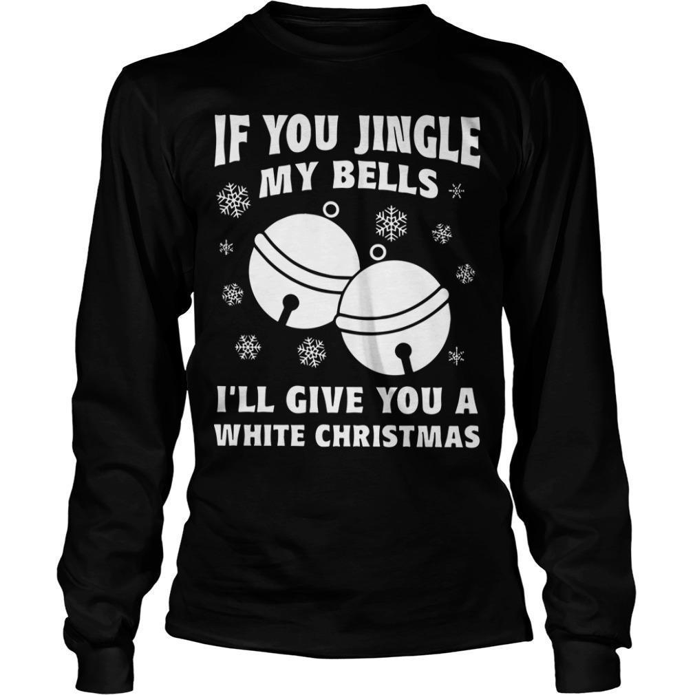 If You Jingle My Bells I'll Give You A White Christmas Longsleeve