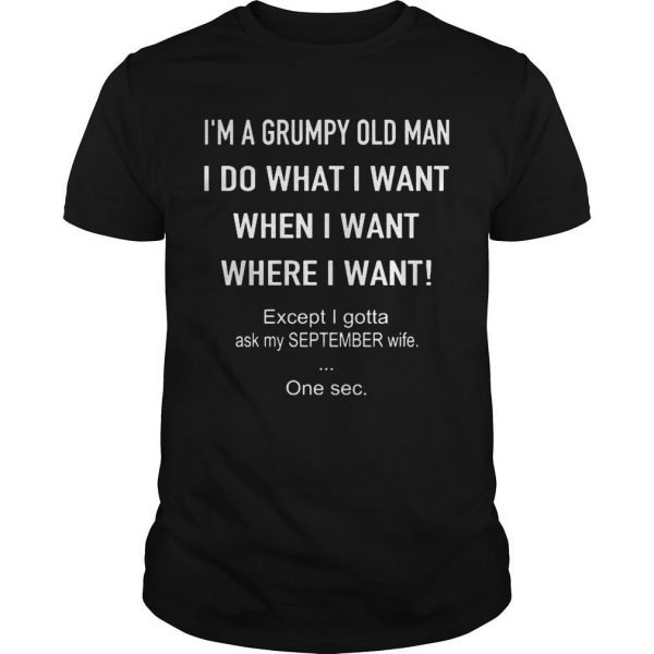 I'm A Grumpy Old Man Do What I Want Except Ask My September Wife Shirt