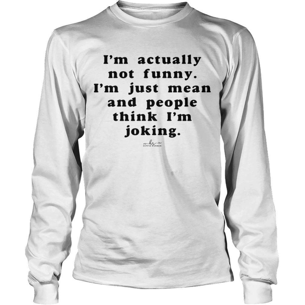 I'm Actually Not Funny I'm Just Mean And People Think I'm Joking Longsleeve