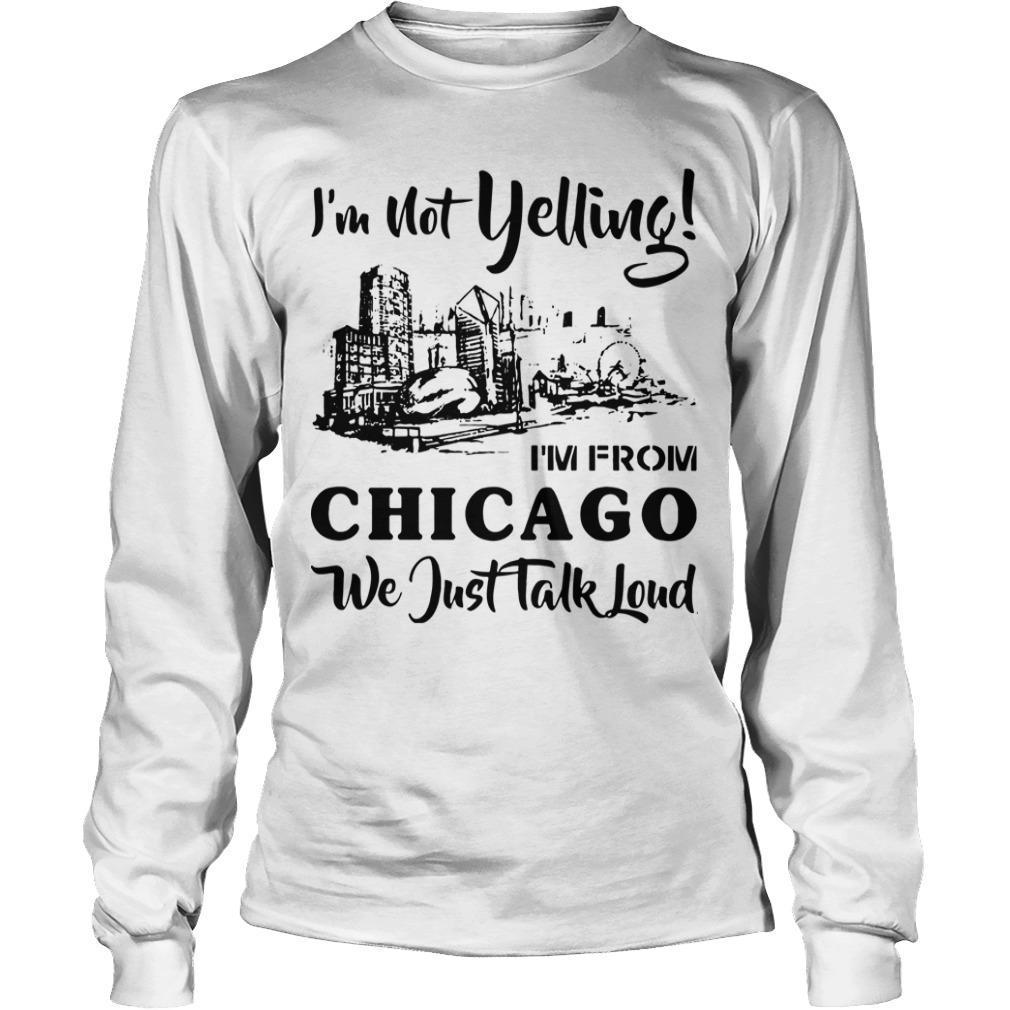 I'm Not Yelling I'm From Chicago We Just Talked Loud Longsleeve
