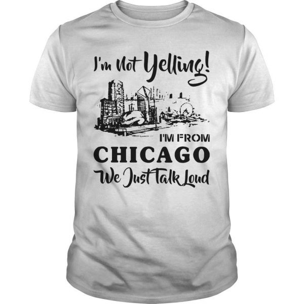 I'm Not Yelling I'm From Chicago We Just Talked Loud Shirt
