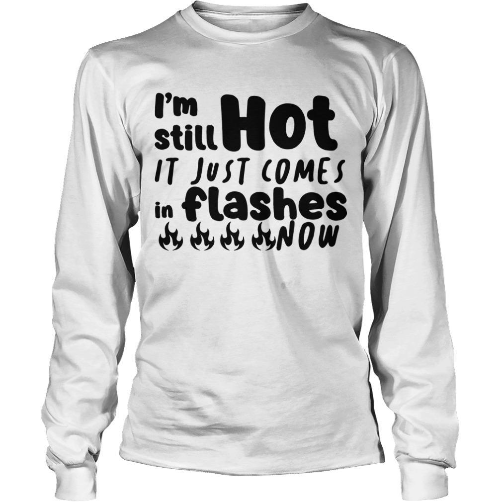 I'm Still Hot It Just Comes In Flashes Now Longsleeve