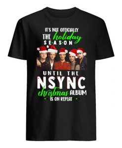It's Not Officially The Holiday Season Until The Nsync Christmas Album Is On Repeat Shirt