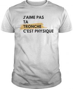 J'aime Pas Ta Tronche C'est Physique Shirt