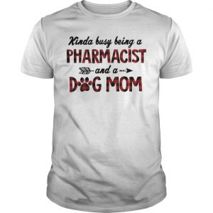 Kinda Busy Being A Pharmacist Dog Mom Shirt