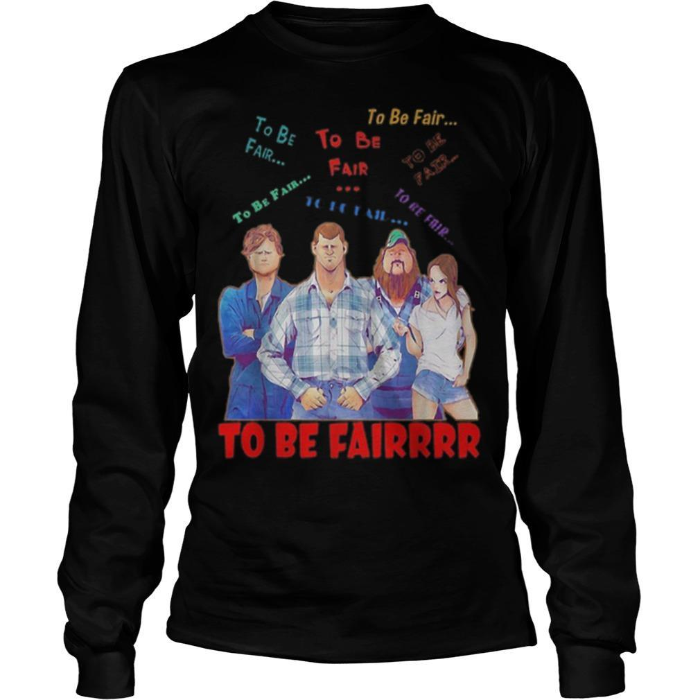 Letterkenny Characters To Be Fair To Be Fair To Be Fairrrr Longsleeve
