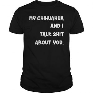 My Chihuahua And I Talk Shit About You Shirt