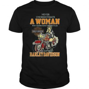 Never Underestimate A Woman Who Understands Motorcycles And Loves Harley Davidson T Shirt