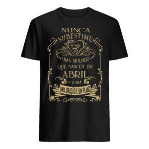 Nunca Subestime Uma Mulher Que Nasceu Em Abril Com Shirt