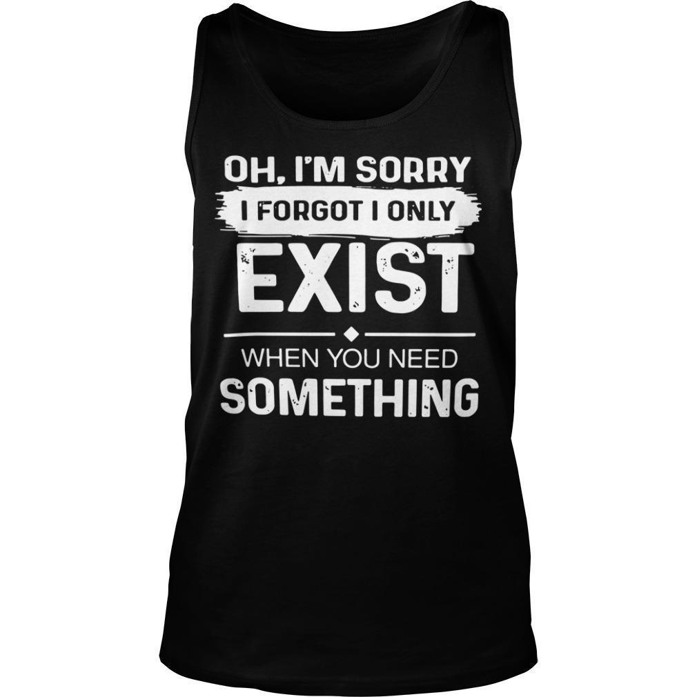 Oh I'm Sorry I Forgot I Only Exist When You Need Something Tank Top