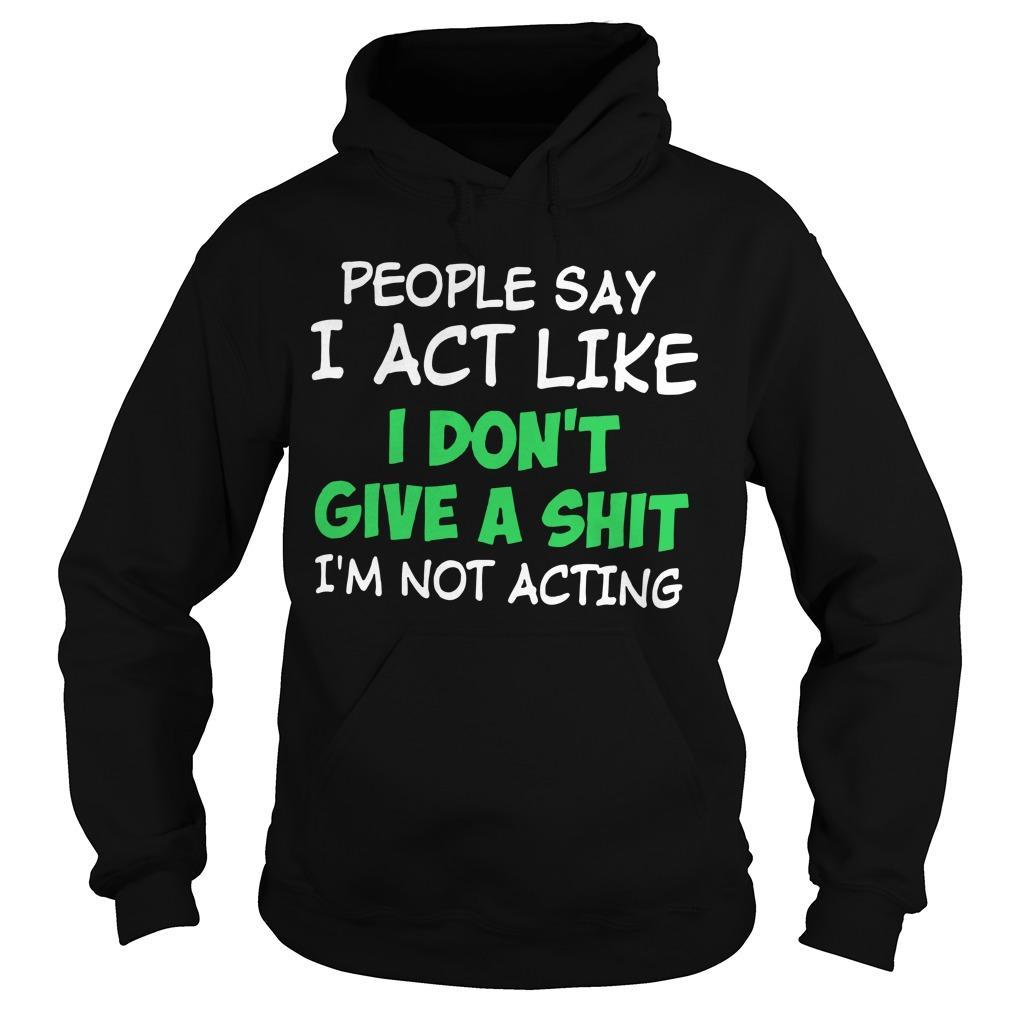 People Say I Act Like I Don't Give A Shit I'm Not Acting Hoodie