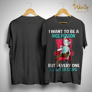 Rick Sanchez I Want To Be A Nice Person But Everyone Is Just So Stupid Shirt