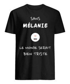 Sans Mélanie Le Monde Serait Bien Triste Shirt