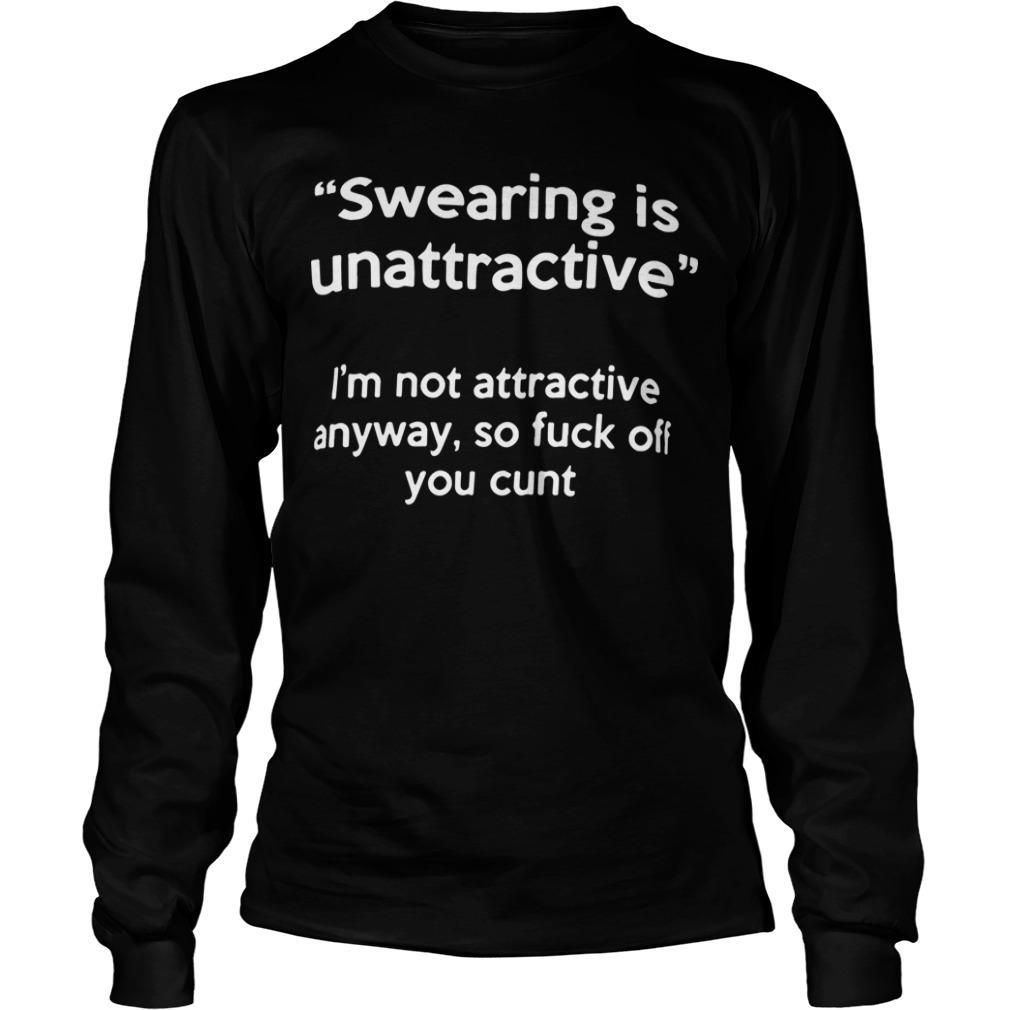 Swearing Is Unattractive I'm Not Attractive Anyway So Fuck Off You Cunt Longsleeve