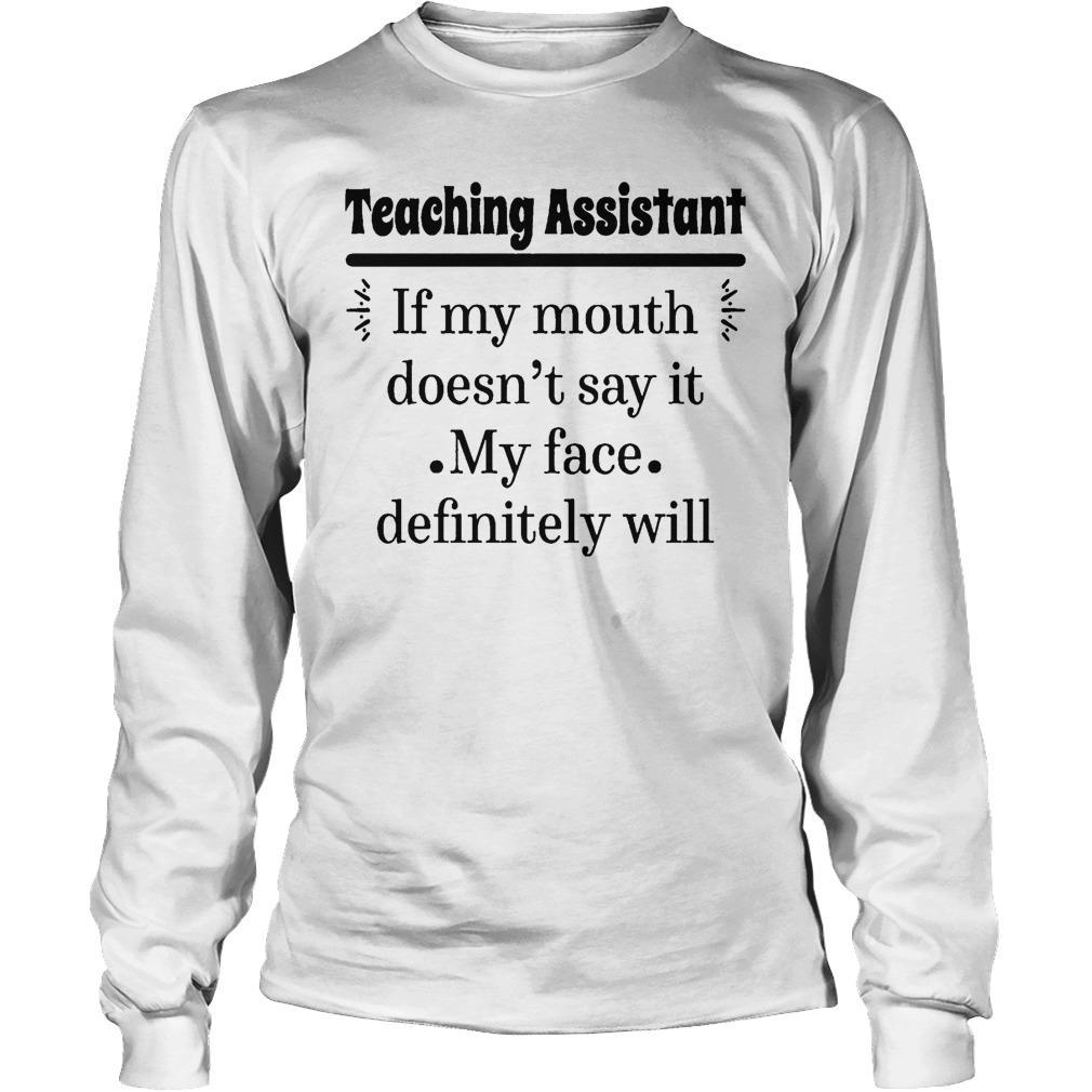 Teaching Assistant If My Mouth Doesn't Say It My Face Definitely Will Longsleeve