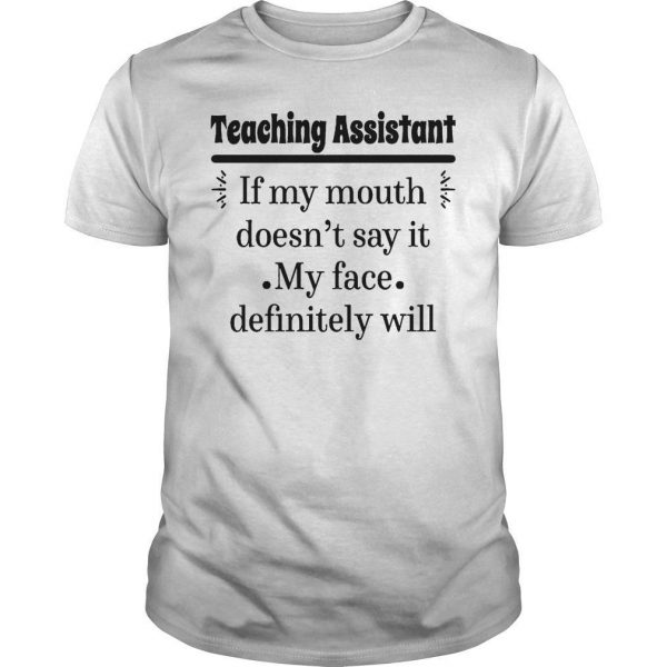 Teaching Assistant If My Mouth Doesn't Say It My Face Definitely Will Shirt