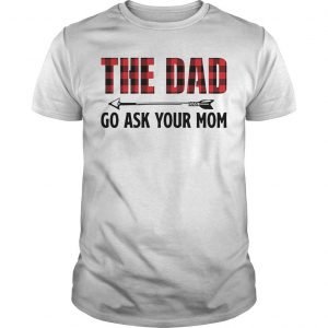 The Dad Go Ask Your Mom Shirt