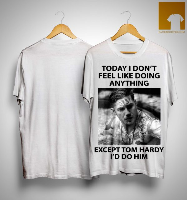 Today I Don't Feel Like Doing Anything Except Tom Hardy I'd Do Him Shirt