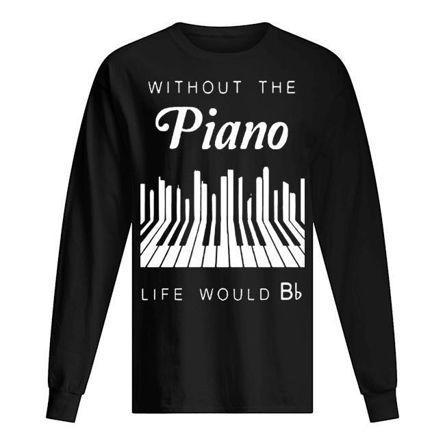 Without The Piano Life Would Be Bb Longsleeve