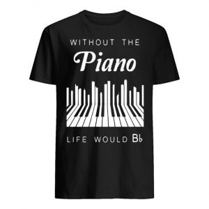 Without The Piano Life Would Be Bb Shirt