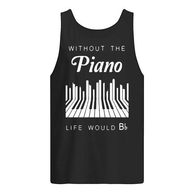 Without The Piano Life Would Be Bb Tank Top