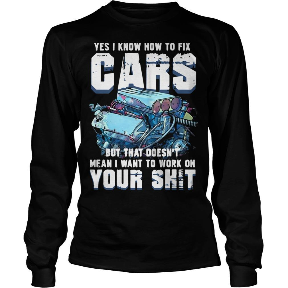 Yes I Know How To Fix Cars But That Doesn't Mean I Want To Work On Your Shit Longsleeve
