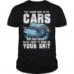 Yes I Know How To Fix Cars But That Doesn't Mean I Want To Work On Your Shit Shirt