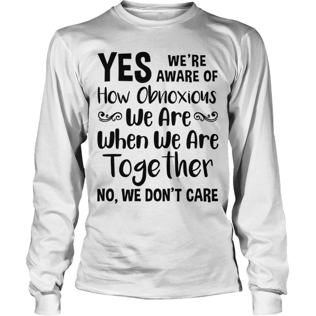 Yes We're Aware Of How Obnoxious We Are Together No We Don't Care Longsleeve