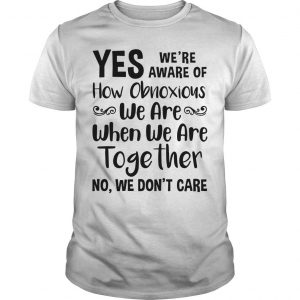Yes We're Aware Of How Obnoxious We Are Together No We Don't Care Shirt