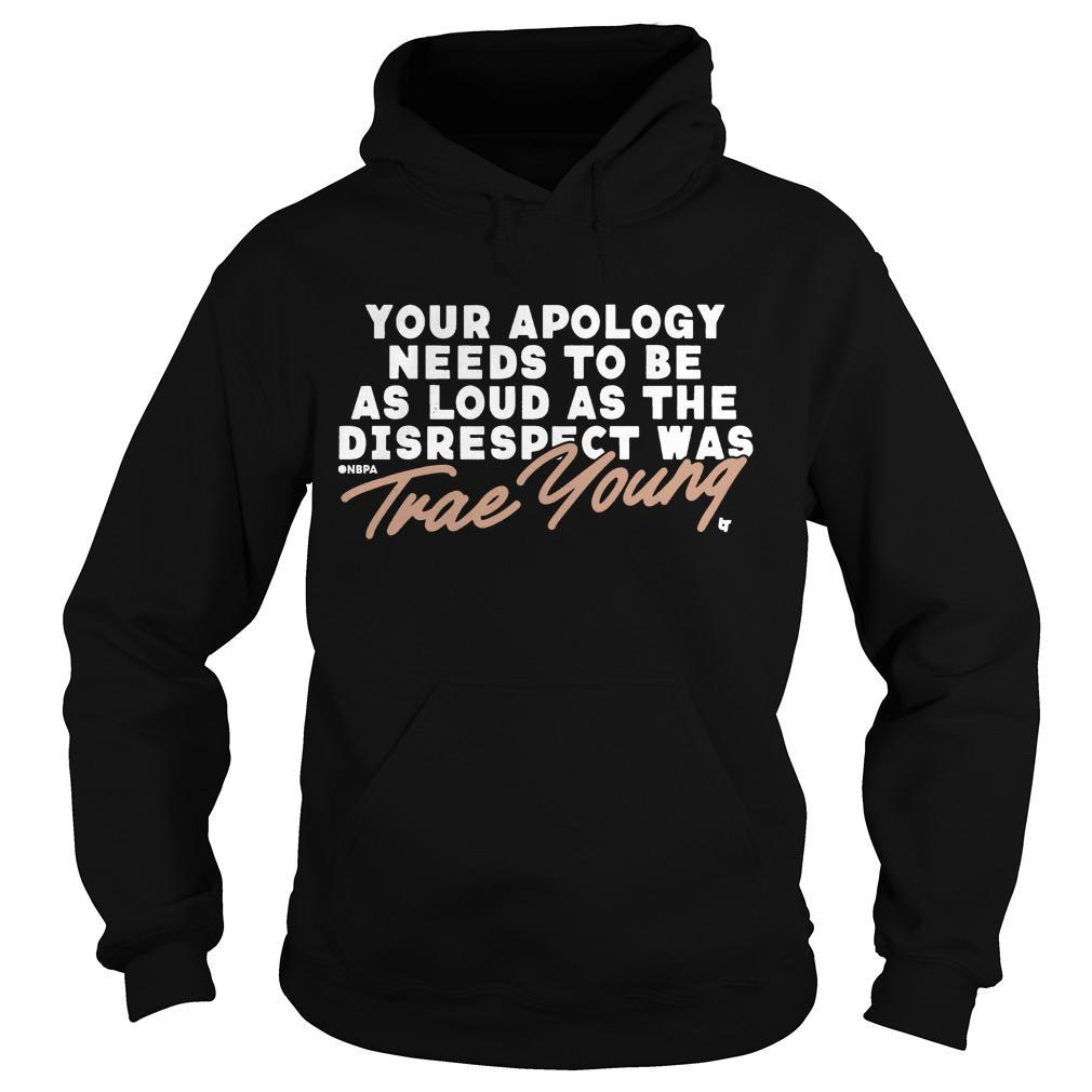 Your Apology Needs To Be As Loud As The Disrespect Was Trae Young Hoodie