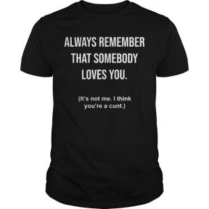 Always Remember That Somebody Loves You It's Not Me I Think You're A Cunt Shirt