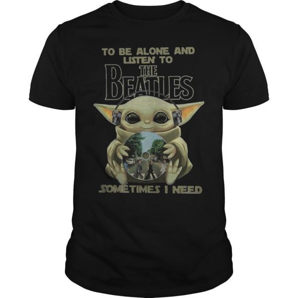 Baby Yoda To Be Alone And Listen To The Beatles Sometimes I Need Shirt