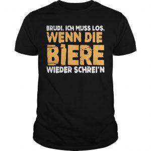 Brudi Ich Muss Los Wenn Die Biere Wieder Schrei'n Shirt