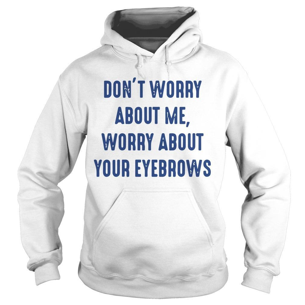 Don't Worry About Me Worry About Eyebrows Hoodie